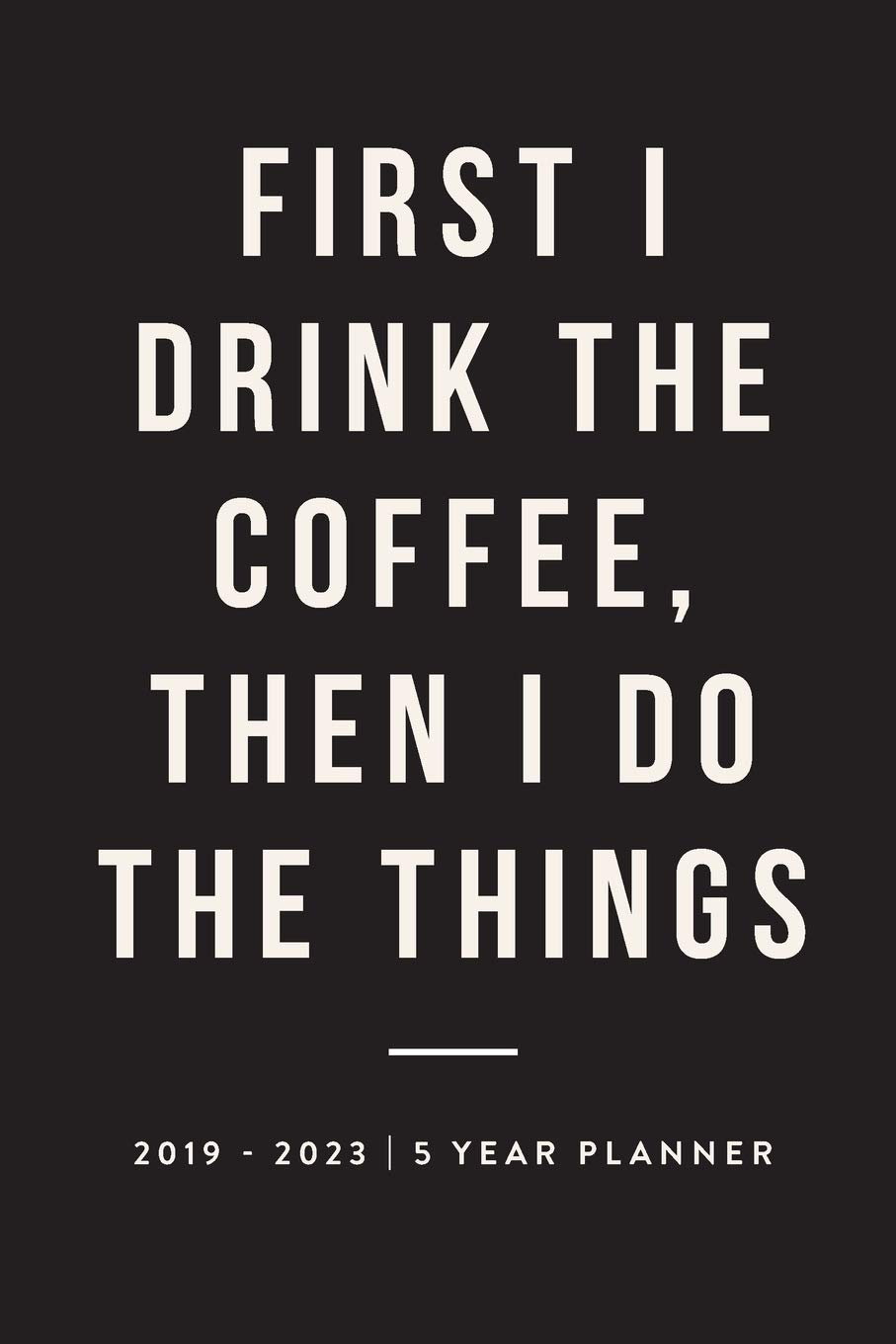 First I Drink The Coffee Then I Do The Things 2019 2023