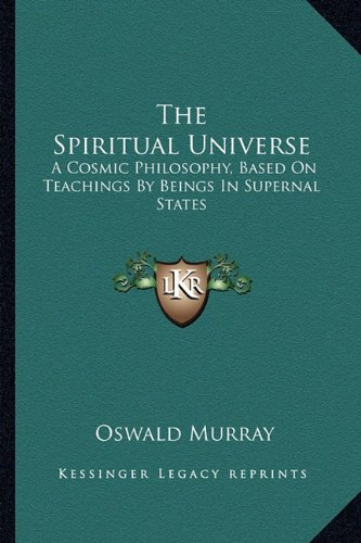 The Spiritual Universe: A Cosmic Philosophy, Based On Teachings By Beings In Supernal States