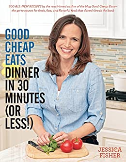 Good Cheap Eats Dinner in 30 Minutes or Less: Fresh, Fast, and Flavorful Home-Cooked Meals, with More Than 200 Recipes by [Fisher, Jessica]