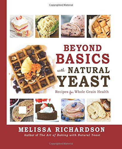 Beyond Basics with Natural Yeast: Recipes for Whole Grain Health by Melissa Richardson