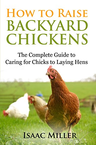 How To Raise Backyard Chickens: The Complete Guide to Caring for Chicks to Laying Hens by [Miller, Isaac]