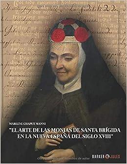 EL ARTE DE LAS MONJAS DE SANTA BRÍGIDA EN LA NUEVA ESPAÑA DEL SIGLO XVIII: Amazon.es: Chaput Manni, Marlene: Libros