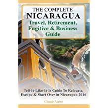 Your Complete Nicaragua Travel Retirement Fugitive and Business Guide: The Tell-It-Like-It-Is Guide To Relocate, Escape & Start Over in Nicaragua 2017