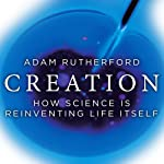 Creation: How Science Is Reinventing Life Itself | Adam Rutherford