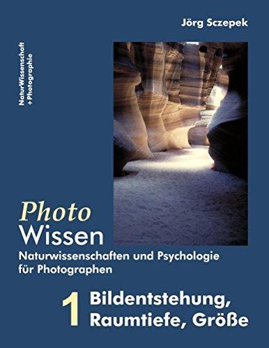PhotoWissen - 1 Bildentstehung, Raumtiefe, Größe: Naturwissenschaften und Psychologie für Photographen
