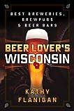 Beer Lover's Wisconsin: Best Breweries, Brewpubs and Beer Bars