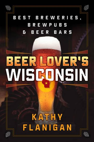 Beer Lover's Wisconsin: Best Breweries, Brewpubs and Beer Bars by Kathy Flanigan
