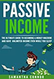 Passive Income: The Ultimate Guide To Becoming A Money Machine And Have Unlimited Income Even While You Sleep (Passive income ideas, business ideas, make money, income stream Book 1)