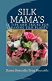 Silk Mama's 15 Tips and Tricks for Cleaning Silk Plants, Karen Reynolds and Tony Reynolds, 1442138785