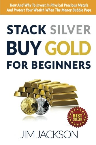 Stack Silver Buy Gold For Beginners: How And Why To Invest In Physical Precious Metals And Protect Your Wealth When The Money Bubble Pops (Buy Gold)