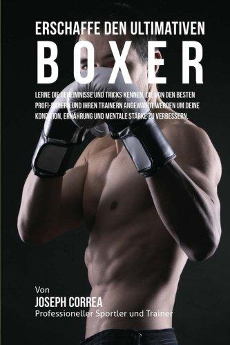 Erschaffe den ultimativen Boxer: Lerne die Geheimnisse und Tricks kennen, die von den besten Profi-Boxern und ihren Trainern angewandt werden um deine Ernahrung und mentale Starke zu verbessern