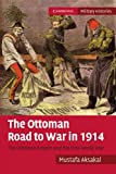 The Ottoman Road to War in 1914: The Ottoman Empire and the First World War (Cambridge Military Histories)