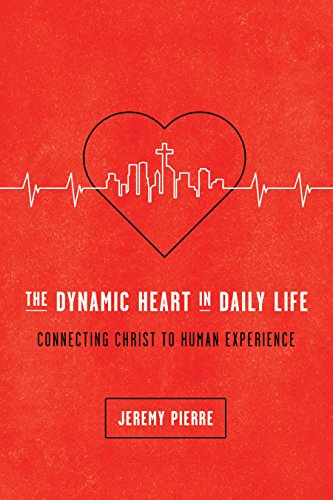 The Dynamic Heart In Daily Life: Connecting Christ To Human Experience