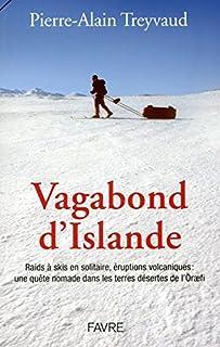 Vagabond d'Islande : Raid à skis en solitaire, éruptions volcaniques : une quête nomade dans les terres désertes de l'Öraefi, Treyvaud, Pierre-Alain