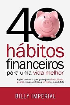 40 Hábitos Financeiros Para Uma Vida Melhor: Lições poderosas para quem quer sair das dívidas,poupar com consistência e investir com qualidade (Eu e meu dinheiro Livro 1) por [Imperial, Billy]