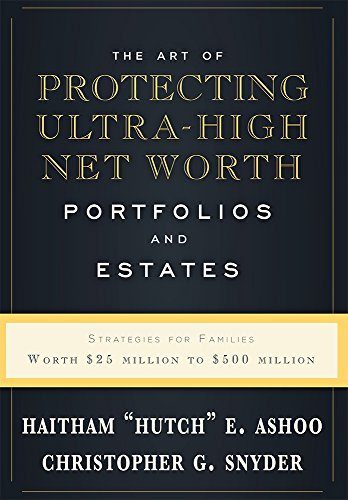 The Art Of Protecting Ultra-High Net Worth Portfolios And Estates: Strategies For Families Worth $25 Million to $500 (Estate Hutch)