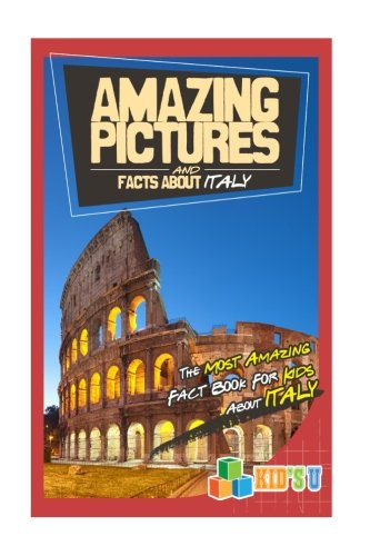 Amazing Pictures and Facts About Italy: The Most Amazing Fact Book for Kids About Italy