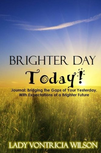 Brighter Day Today!: Journal: Bridging the Gaps of Your Yesterday, With Expectations of a Brighter Future