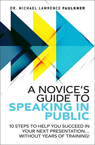 A Novice's Guide to Speaking in Public: 10 Steps to Help You Succeed in Your Next Presentation... Without Years of Training! by Pearson FT Press