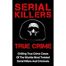Serial Killers True Crime: Chilling True Crime Cases Of The Worlds Most Twisted Serial Killers And Criminals (True Crime, Organized Crime Book 1) (English Edition)
