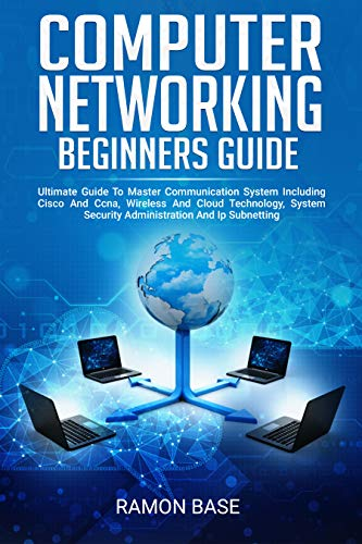 Computer Networking Beginners Guide: Ultimate Guide To Master Communication System Including Cisco And Ccna, Wireless And Cloud Technology, System Security ... (Computer Networking Easy Book 1)