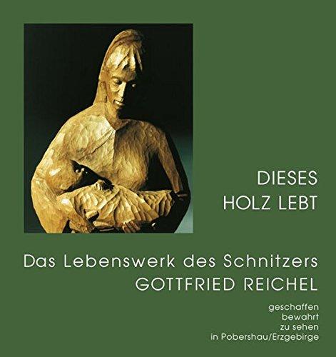 Dieses Holz lebt: Das Lebenswerk des Schnitzers Gottfried Reichel