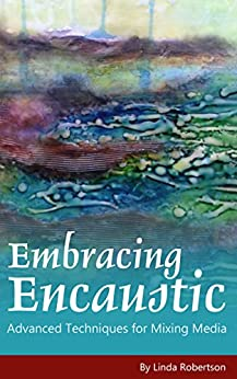 Embracing Encaustic: Advanced Techniques for Mixing Media by [Robertson, Linda]