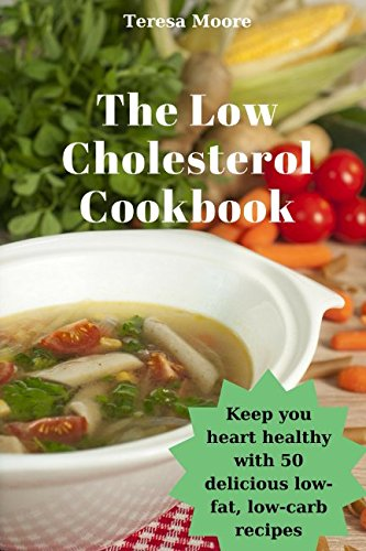 The Low Cholesterol Cookbook:  Keep you heart healthy with 50 delicious low-fat, low-carb recipes (Quick and Easy Natural Food) by Teresa Moore