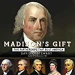 Madison's Gift: Five Partnerships That Built America | David Stewart