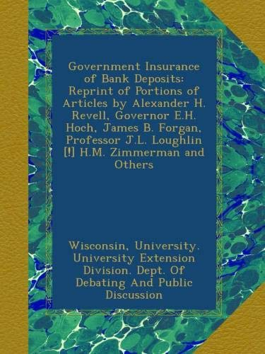 Read Online Government Insurance of Bank Deposits: Reprint of Portions of Articles by Alexander H. Revell, Governor E.H. Hoch, James B. Forgan, Professor J.L. Loughlin [!] H.M. Zimmerman and Others pdf epub