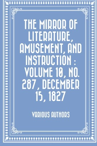 The Mirror of Literature, Amusement, and Instruction : Volume 10, No. 287, December 15, 1827 pdf