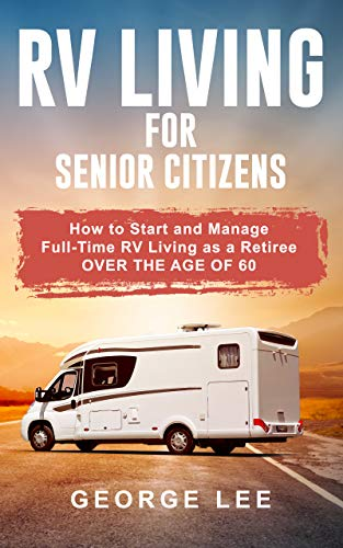 RV Living for Senior Citizens: How to Start and Manage Full Time RV Living as a Retiree Over the age of 60