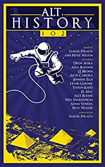 Alt.History 102 (Future Chronicles) by [Peralta, Samuel, Ellis, Jennifer, Swardstrom, Will, Roddie, Alex, Knite, Therin, Cabrera, Artie, Walker, Rysa, Brown, J.J., Avera, Drew, Garner, Hank, Asha Bardon, J.E. Mac, Adam Venezia]