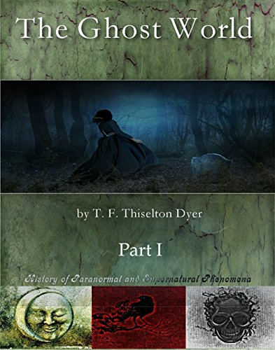 The ghost world by T. F. Thiselton Dyer. Part I.  History of Paranormal and supernatural phenomena. -