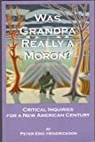 Was Grandpa Really a Moron? : Critical Inquiries for a New American Century, Hendrickson, Peter Eric, 0974393622