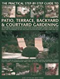img - for The Practical Step-By-Step Guide To Patio, Terrace, Backyard & Courtyard Gardening: An Inspiring Sourcebook Of Classic And Contemporary Garden ... Outdoor Spaces Of Every Shape And Size book / textbook / text book