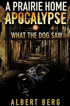 A Prairie Home Apocalypse or: What the Dog Saw by [Berg, Albert]