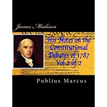 James Madison His Notes on the Constitutional Debates of 1787 Vol 2 of 2