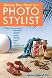 Starting Your Career as a Photo Stylist: A Comprehensive Guide to Photo Shoots, Marketing, Business, Fashion, Wardrobe, Off Figure, Product, Prop, Room Sets, and Food Styling