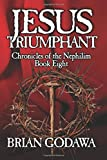Jesus Triumphant (Chronicles of the Nephilim) (Volume 8)