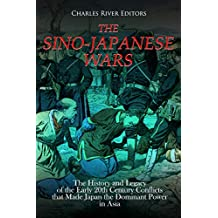 The Sino-Japanese Wars: The History and Legacy of the Early 20th Century Conflicts that Made Japan the Dominant Power in Asia