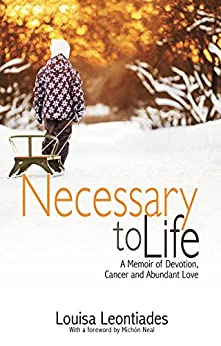 Necessary to Life: A Memoir of Devotion, Cancer and Abundant Love by [Leontiades, Louisa]