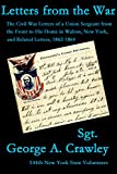 Letters from the War: The Civil War Letters of a Union Sergeant from the Front to His Home in Walton, New York, and Related Letters, 1862- 1864