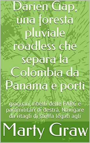 Darien Gap, una foresta pluviale roadless che separa la Colombia da Panama e porti : giaguari, ribelli delle FARC e paramilitari di destra. Navigare da ritagli di stoffa legati agli  (Italian Edition)