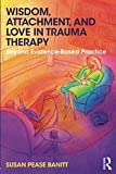Wisdom, Attachment, and Love in Trauma Therapy: Beyond Evidence-Based Practice