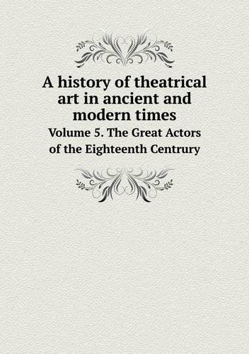 A history of theatrical art in ancient and modern times Volume 5. The Great Actors of the Eighteenth Centrury ebook