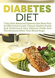 Diabetes Diet: 7 Day Well-Balanced Diabetes Diet Meal Plan At 1600 Calorie Level-Choose Healthy Foods And Understand How Different Foods And The Amounts Affect Your Blood Sugar