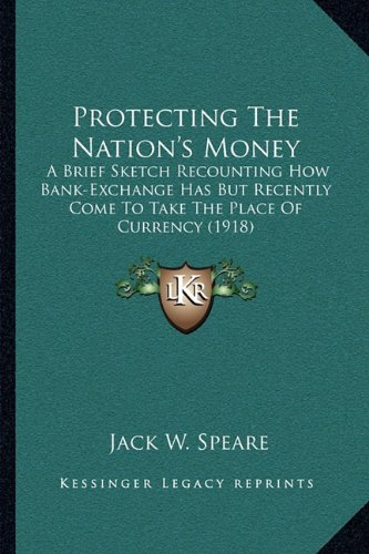 Read Online Protecting The Nation's Money: A Brief Sketch Recounting How Bank-Exchange Has But Recently Come To Take The Place Of Currency (1918) pdf epub
