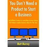 You Don't Need a Product to Start a Business: Sell Affiliate Products & Consulting Services Online. No Product...