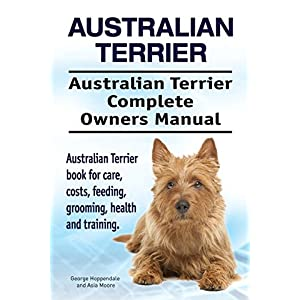 Australian Terrier. Australian Terrier Complete Owners Manual. Australian Terrier book for care, costs, feeding, grooming, health and training. 22